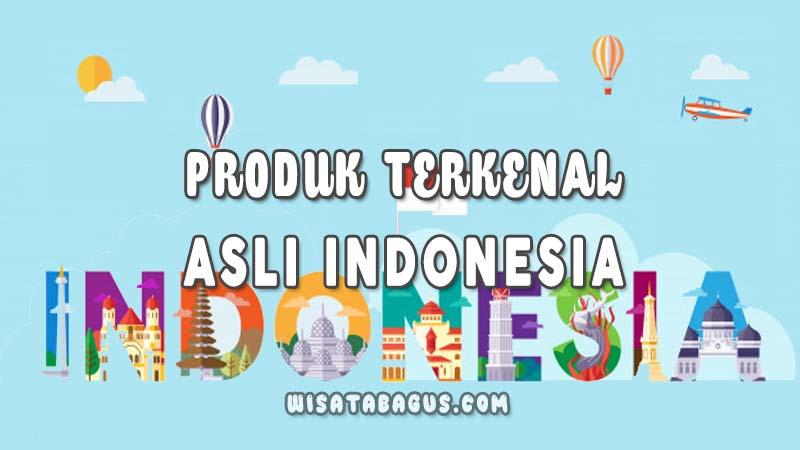 Produk Asli Indonesia yang Dikira Dari Luar Negeri